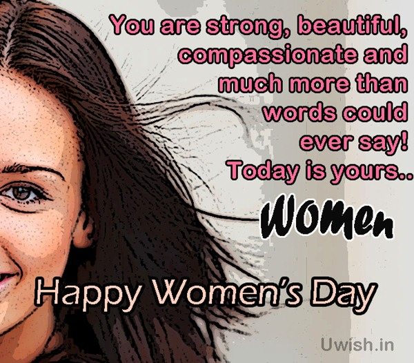 You are strong, beautiful, compassionate and much more than words could ever say!! Today is yours specially. Happy Women's Day