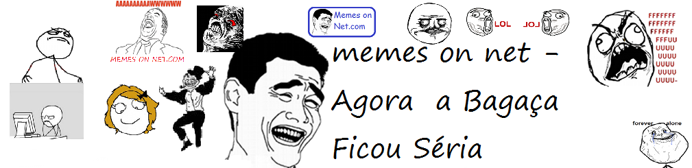 Memes ON Net - Agora a Bagaça Ficou Séria