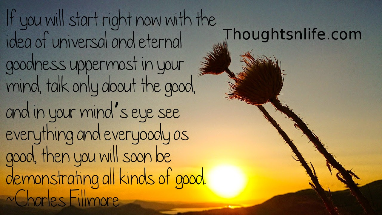 Thoughtsnlife.com: If you will start right now with the idea of universal and eternal goodness uppermost in your mind, talk only about the good, and in your mind's eye see everything and everybody as good, then you will soon be demonstrating all kinds of good. Charles Fillmore