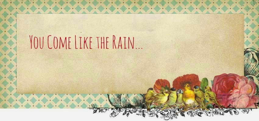 YOU COME LIKE THE RAIN.....