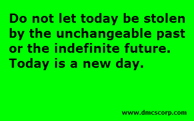 Do not let today be stolen  by the unchangeable past  or the indefinite future.