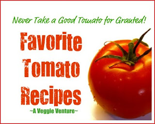 Never Take a Good Tomato for Granted, a collection of Favorite Tomato Recipes from A Veggie Venture.