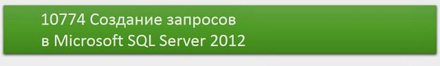 Курс 10774 Создание запросов в Microsoft SQL Server 2012