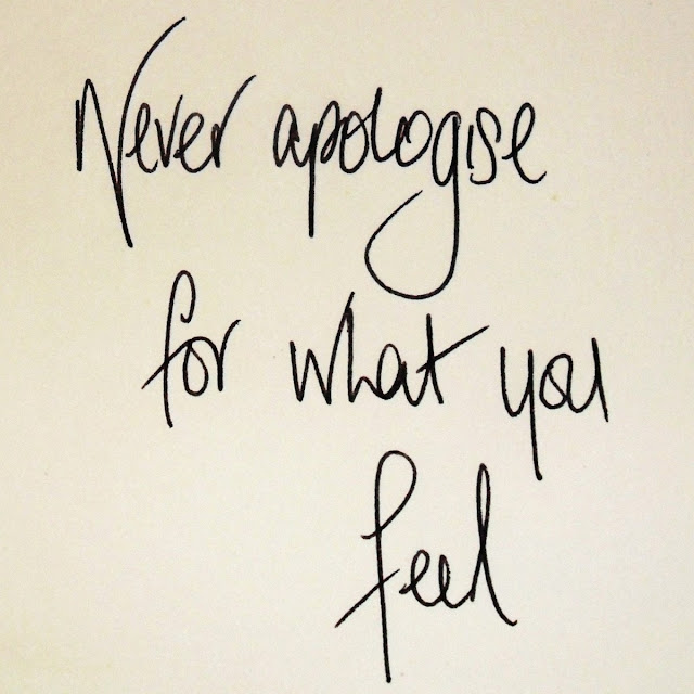 Never apologise for what you feel It's like saying sorry for being real