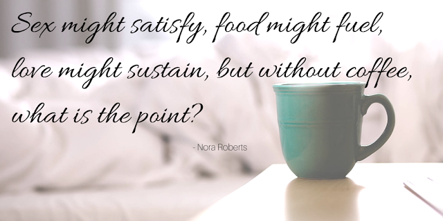 Sex might satisfy, food might fuel, love might sustain, but without coffee, what is the point?