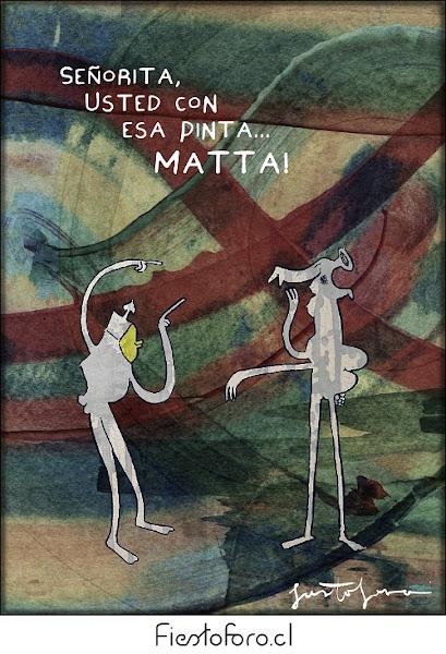 En un cuadro reminiscente (como que lo intenta al menos para el ojo poco acostumbrado) de una pintura de Matta, conversan dos figuras. La primera le dice a la segunda: «Señorita, usted, con esa pinta, MATTA!». FIN.