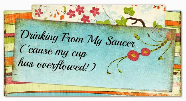 Drinking From My Saucer {'cause my cup has overflowed!}