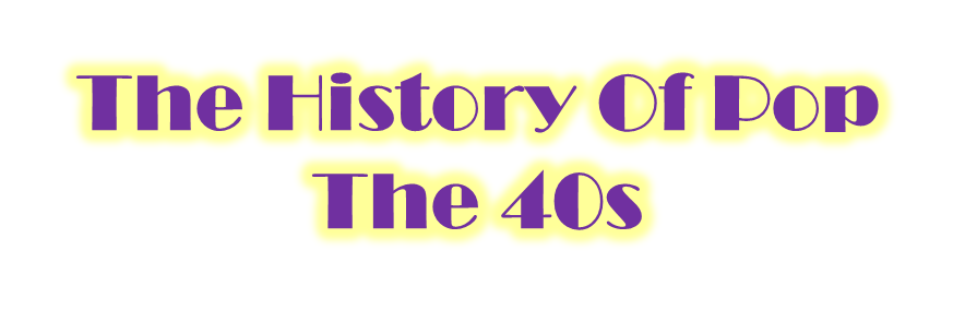 The History Of Pop - The 40s