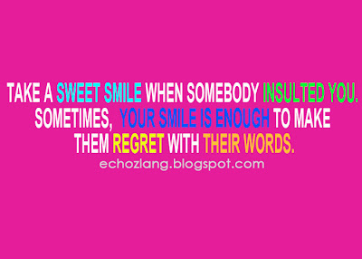 Take a sweet smile when somebody insulted you. sometimes, your smile in enough to make them regret with their words