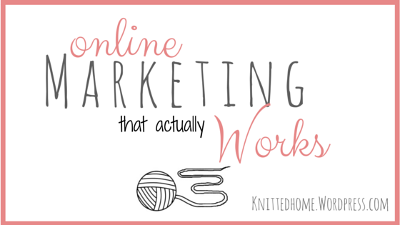 Online Marketing that actually WORKS  |  theknittedhome.com