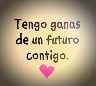 Tengo ganas de un futuro contigo...