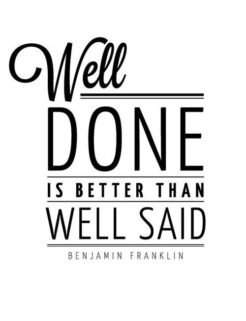 """Well done is better than well said"" - quote from Benjamin Franklin"