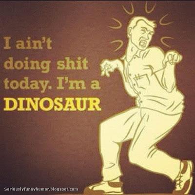 I ain't doing shit today. I'm a Dinosaur! Funny photo