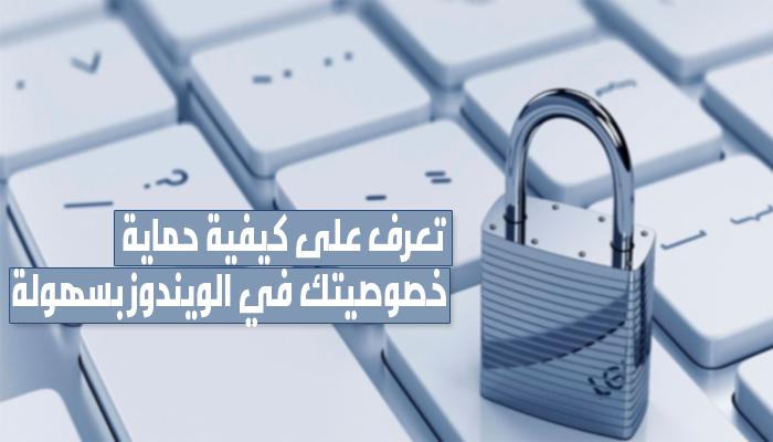 كيفية حماية خصوصيتك في الويندوز بسهولة