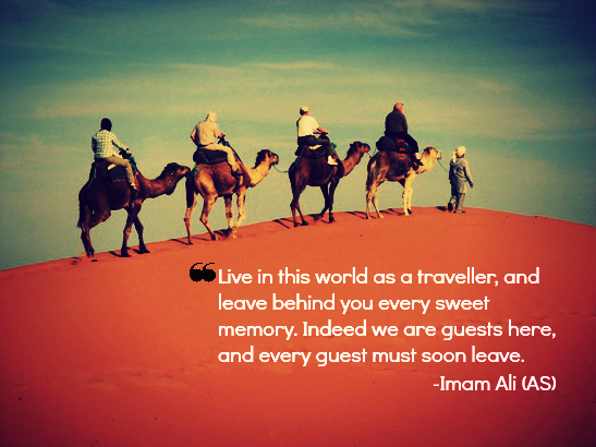Live in the world as a traveler, and leave behind you every sweet memory. Indeed we are guests here, and every guest must soon leave.