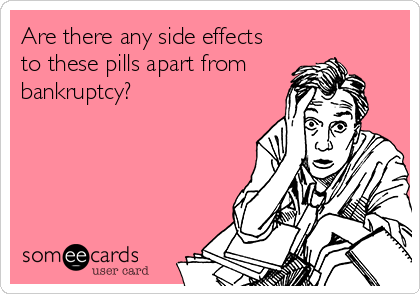 Are there any side effects to these pills apart from bankruptcy?