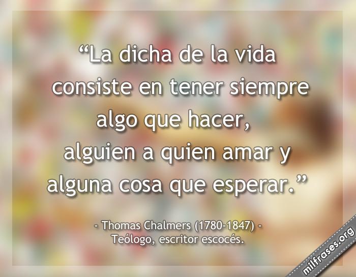 La dicha de la vida consiste en tener siempre algo que hacer, alguien a quien amar y alguna cosa que esperar. Thomas Chalmers Ministro presbiteriano, teólogo, escritor escocés.