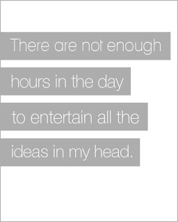 There are not enough hours in the day to entertain all of the ideas in my head.