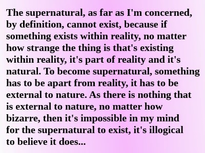 The supernatural, as far as I'm concerned, by definition, cannot exist, because if something exists within reality, no matter how strange the thing is that's existing within reality, it's part of reality and it's natural. To become supernatural, something has to be apart from reality, it has to be external to nature. As there is nothing that is external to nature, no matter how bizarre, then it's impossible in my mind for the supernatural to exist, it's illogical to believe it does... Alex Botten defines reality for his own purposes