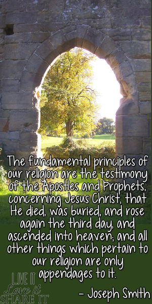 The fundamental principles of our religion are the testimony of the Apostles and Prophets, concerning Jesus Christ, that He died, was buried, and rose again the third day, and ascended into heaven; and all other things which pertain to our religion are only appendages to it. - Joseph Smith