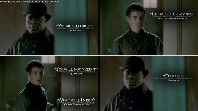 Sembene: You are required. Victor Frankenstein: Let me fetch my bag. Sembene: You will not need it. Victor Frankenstein: What will I need? Sembene: Courage. Sembene Quotes, Victor Frankenstein Quotes, Penny Dreadful Quotes