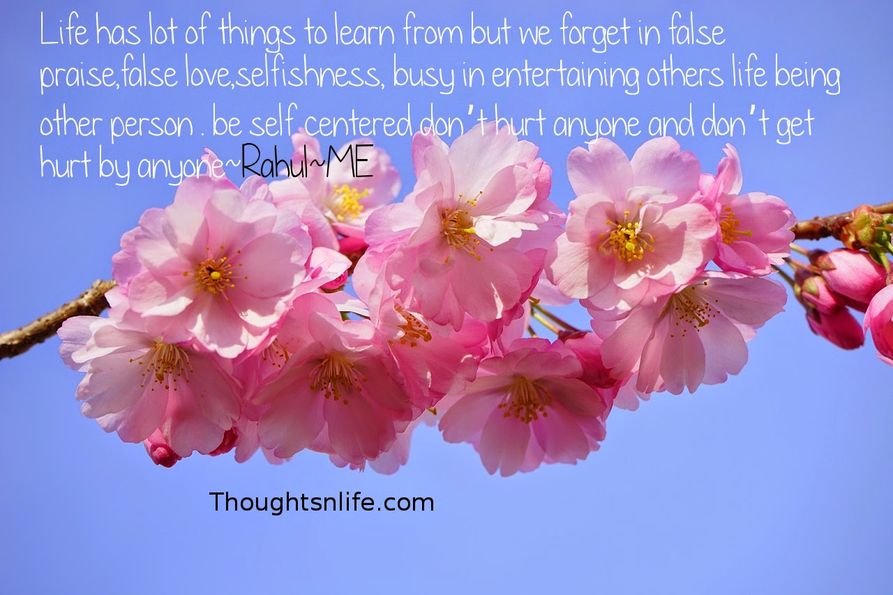 Thoughtsnlife.com: Life has lot of things to learn from but we forget in false praise,false love,selfishness, busy in entertaining others life being other person . be self centered don't hurt anyone and don't get hurt by anyone~Rahul~ME