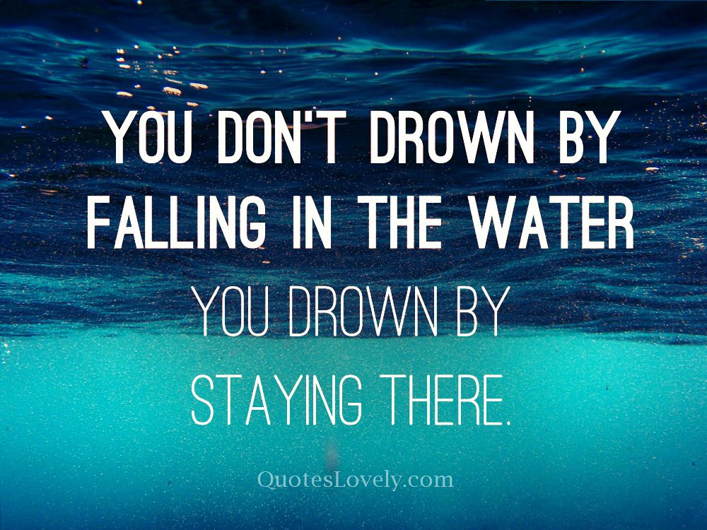 You don't drown by falling in the water