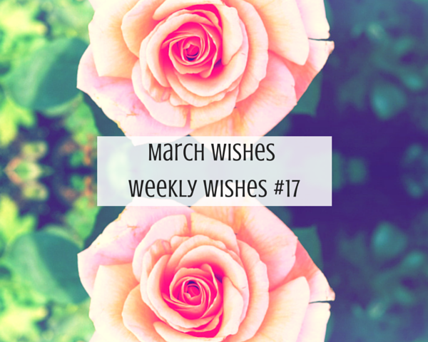 March Wishes || Weekly Wishes #17