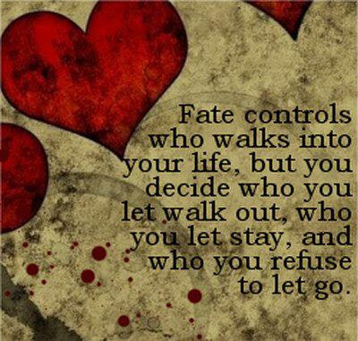 Fate controls who walks into your life, but you decide who you let walk out, who you let stay, and who you refuse to let go.
