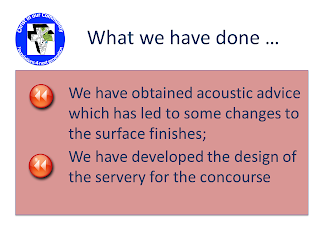 What we have done - We have obtained acoustic advice which has led to some changes to the surface finishes; We have developed the design of the servery for the concourse.