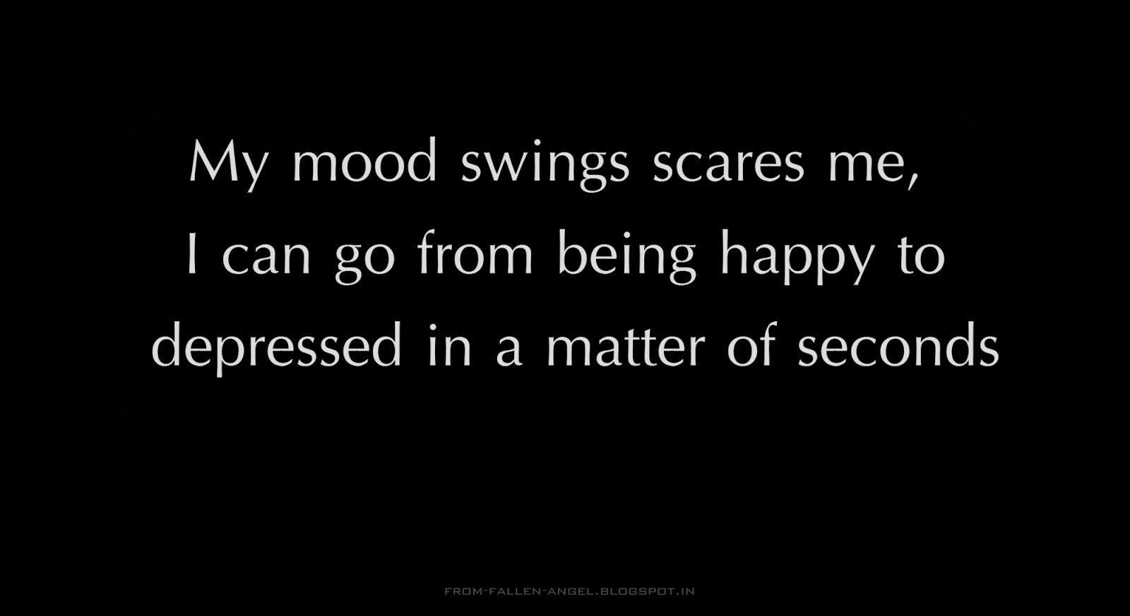 My mood swings scares me, I can go from being happy to depressed in a matter of seconds