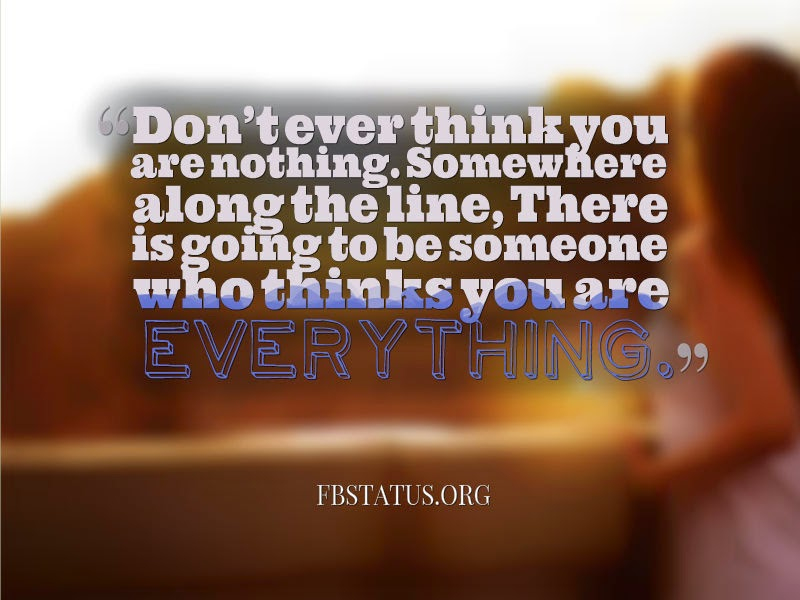Don't ever think you are nothing.-- Life Status