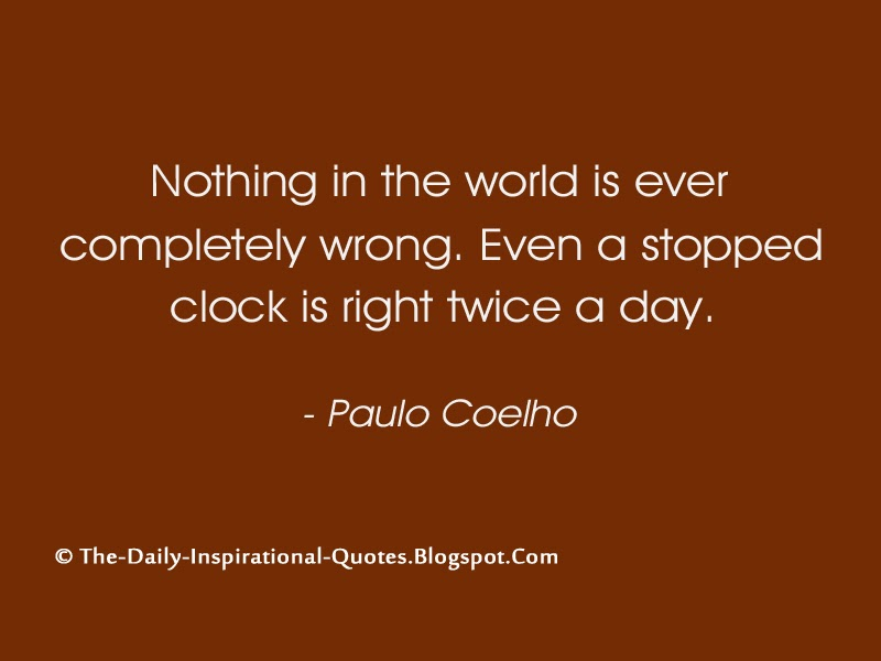 Nothing in the world is ever completely wrong. Even a stopped clock is right twice a day. - Paulo Coelho