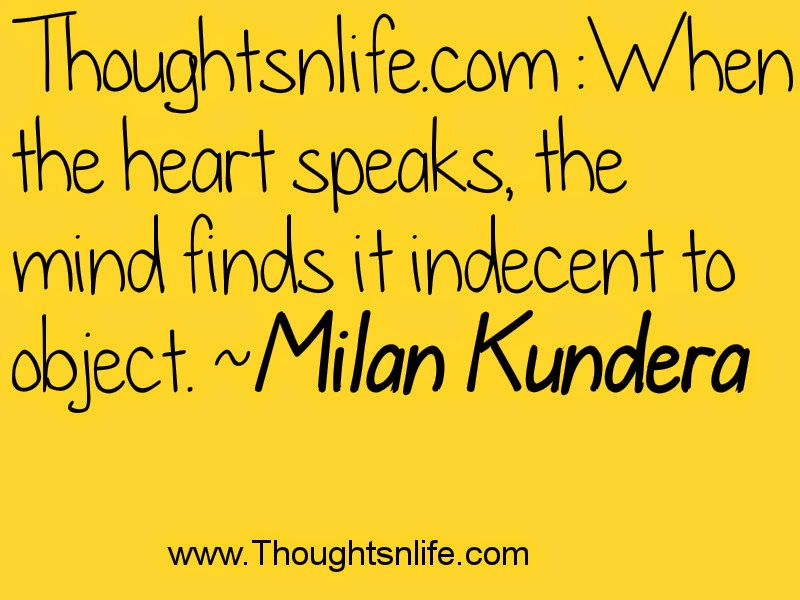 Thoughtsnlife.com :When the heart speaks, the mind finds it indecent to object. Milan Kundera