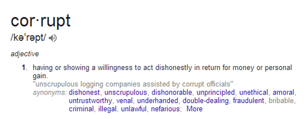 Definition of Corrupt - having or showing a willingness to act dishonestly in return for money or personal gain
