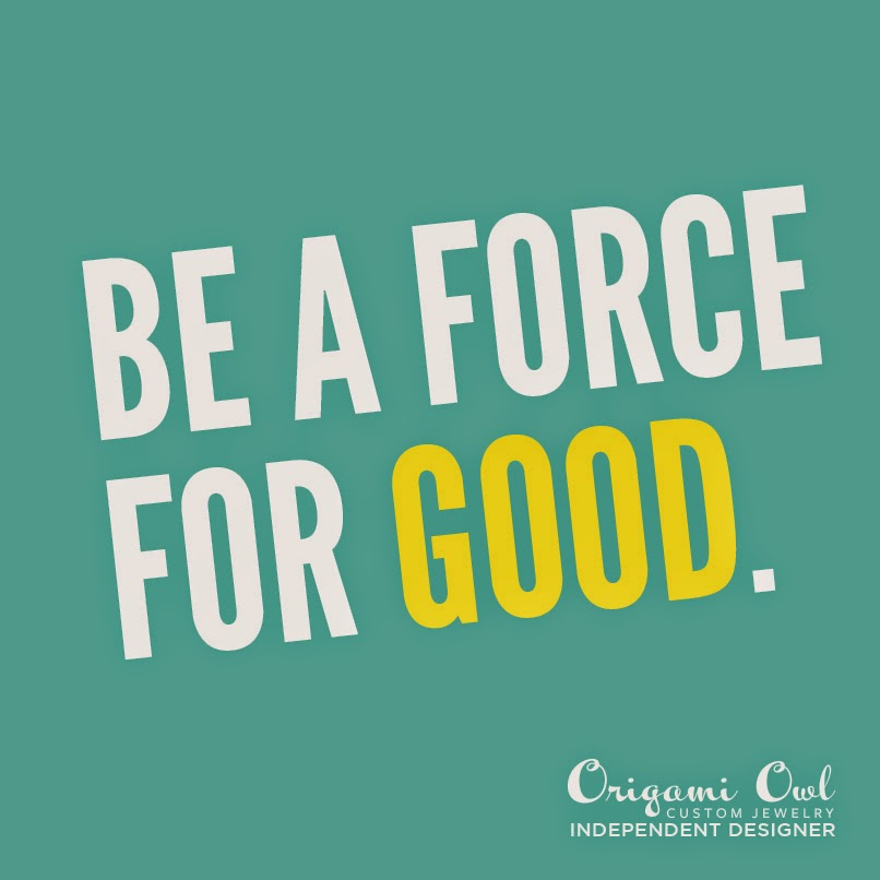 Be a Force for Good -- Origami Owl -- lissa.origamiowl.com