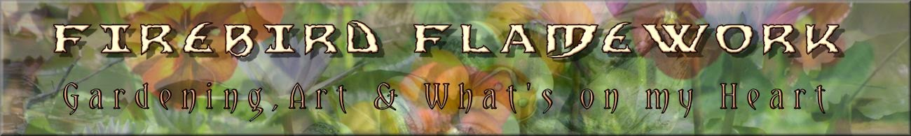 Firebird Flamework - Gardening, Art & What's on my Heart