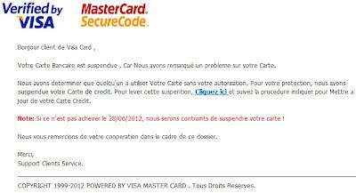 Bonjour client de Visa Card ,  Votre Carte Bancaire est suspendue , Car Nous avons remarqué un probleme sur votre Carte.  Nous avons determiner que quelqu'un a utiliser Votre Carte sans votre autorisation. Pour votre protection, nous avons suspendue votre Carte de credit. Pour lever cette suspention, Cliquez ici et suivez la procedure indiquer pour Mettre a jour de votre Carte Credit.  Note: Si ce n'est pas achever le 28/06/2012, nous serons contraints de suspendre votre carte !  Nous vous remercions de votre cooperation dans le cadre de ce dossier.  Merci, Support Clients Service.