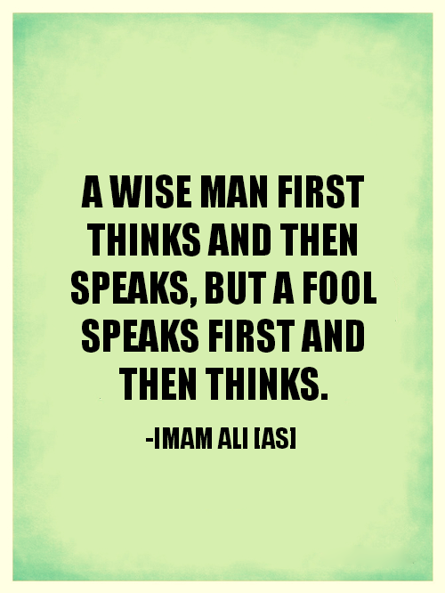 A WISE MAN FIRST THINKS ND THEN SPEAKS, BUT A FOOL SPEAKS FIRST AND THEN THINKS.