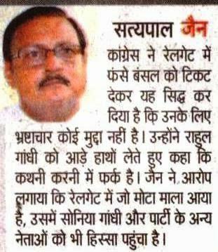 कांग्रेस ने रेलगेट में फंसे बंसल को टिकट देकर यह सिद्ध कर दिया है कि उनके लिए भ्रष्टाचार कोई मुद्दा नहीं है । उन्होंने राहुल गांधी को आड़े हाथों लेते हुए कहा कि कथनी करनी में फर्क है । जैन ने आरोप लगाया कि रेलगेट में जो मोटा माल आया है, उसमें सोनिए गांधी और पार्टी के अन्य नेताओं को भी हिस्सा पहुंचा है । - सत्य पाल जैन