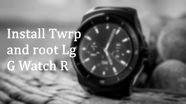 Install Twrp and root Lg G watch R lenok gwatchr