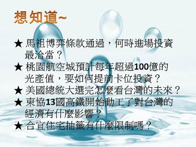 想知道~馬祖博弈條款通過,何時進場投資最洽當?桃園航空城預計每年超過100億的光產值,要如何提前卡位投資?美國總統大選完怎麼看台灣的未來?東協13國高鐵開始動工了對台灣的經濟有什麼影響?合宜住宅抽籤有什麼限制嗎?
