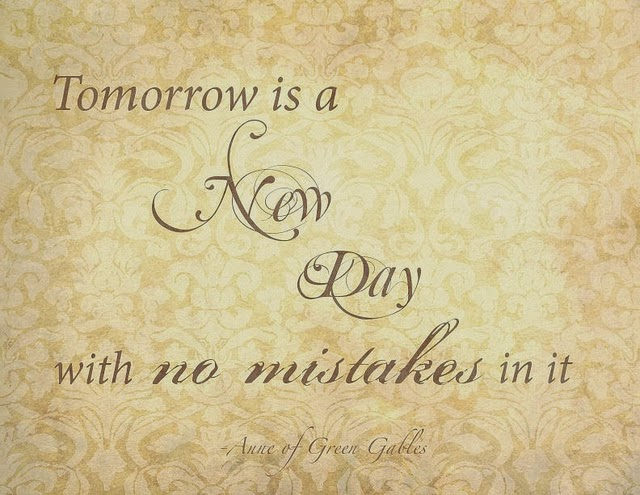 """Tomorrow is a new day with no mistakes in it."""
