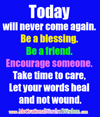 Today will never come again. Be a blessing. Be a friend. Encourage someone. Take time to care, Let your words heal and not wound.