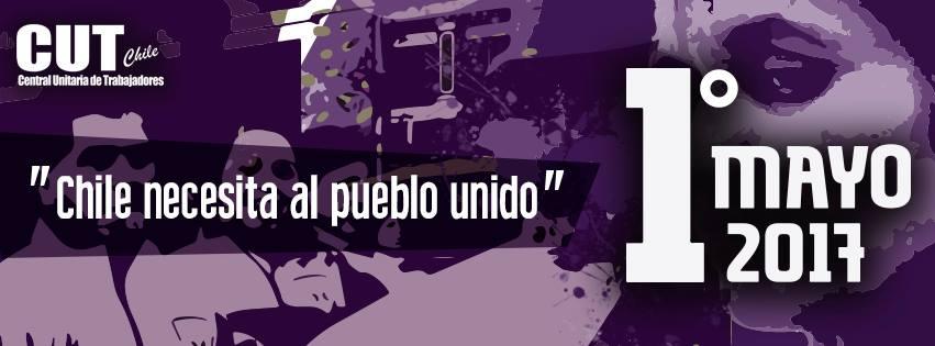 """"""" CHILE NECESITA AL PUEBLO UNIDO """" 1° MAYO 2017"""