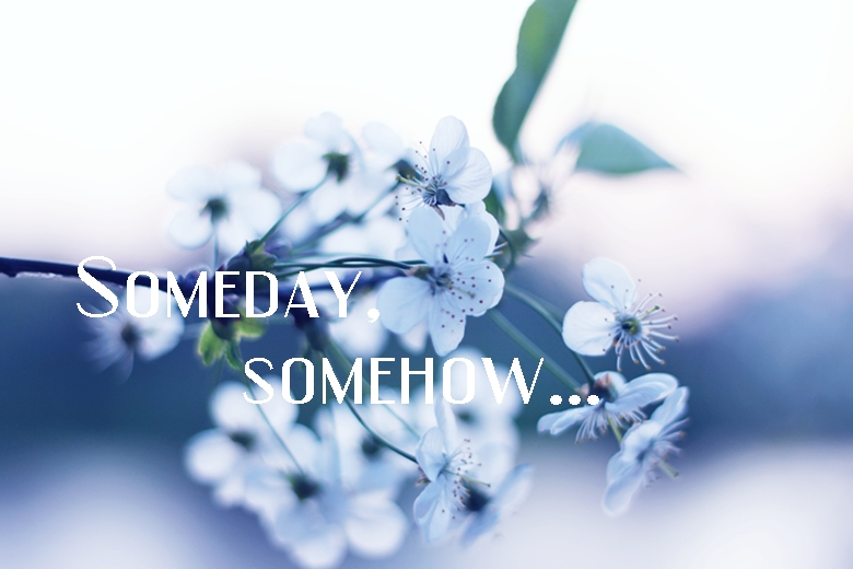 Someday, somehow...