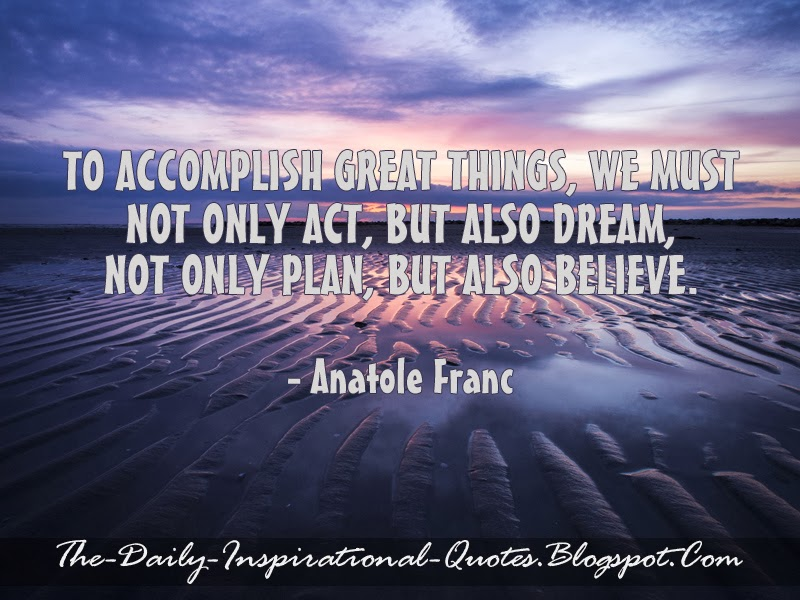 To accomplish great things, we must not only act, but also dream, not only plan, but also believe. - Anatole Franc