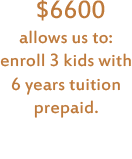 $6600 allows us to: enroll 3 kids with 6 years tuition prepaid.