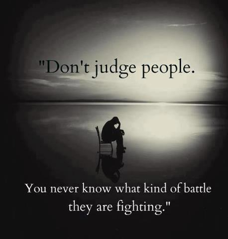 Don't judge people you never know what kind of battle they are