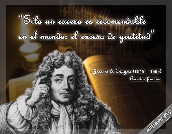 Sólo un exceso es recomendable en el mundo: el exceso de gratitud Jean de la Bruyere frases